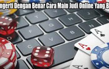 Mengerti Dengan Benar Cara Main Judi Online Yang Baik